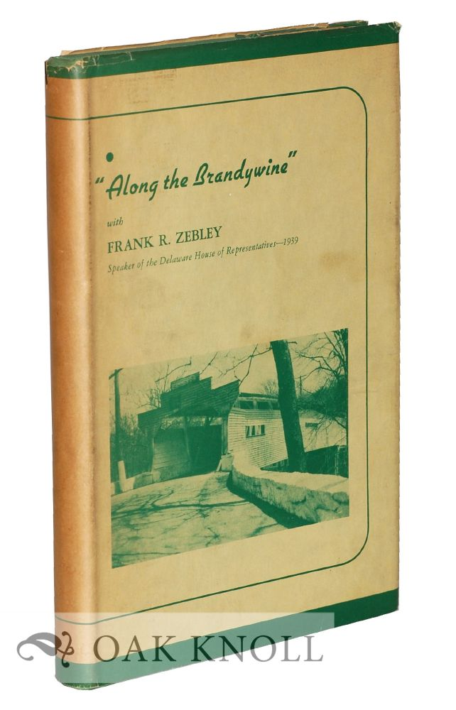 ALONG THE BRANDYWINE, A CHRONICLE COMPILED FROM OBSERVATIONS AND INQUIRIES MADE DURING THE LEISURE OF FIVE SUMMERS. Frank R. Zebley.