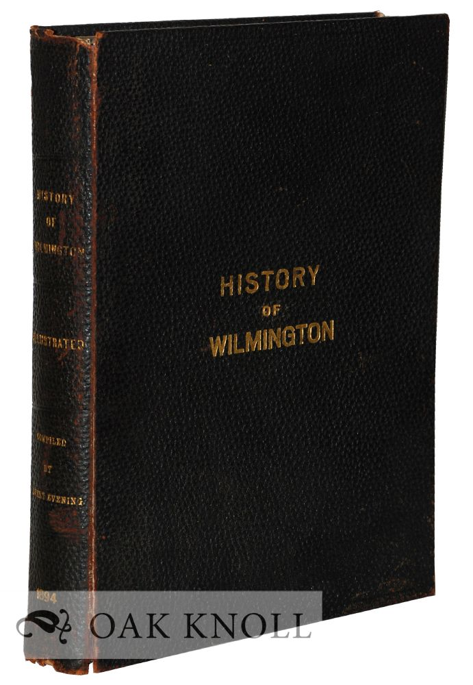 HISTORY OF WILMINGTON, THE COMMERICAL, SOCIAL, AND RELIGIOUS GROWTH OF THE CITY DURING THE PAST CENTURY, EMBRACING A RECORD OF ITS CHURCHES, PUBLIC SCHOOLS, PUBLIC BUILDINGS, PARKS, RESIDENCES, MANUFACTURING INDUSTRIES, CHARITABLE INSTITUTIONS - ITS POLITICAL HISTORY, MUNICIPAL GOVERNMENT, LITERATURE, AMUSEMENTS, ETC. WITH NUMEROUS ILLUSTRATIONS.