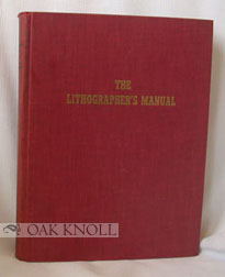 THE LITHOGRAPHERS MANUAL, A MANUAL DESIGNED TO HELP THE LITHOGRAPHER WITH SELLING, PRODUCTION AND MANAGEMENT. Walter E. Sonderstrom.