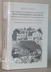 MOST WONDERFUL MACHINE, MECHANIZATION AND SOCIAL CHANGE IN BERKSHIRE PAPER MAKING, 1801-1885. Judith A. McGaw.