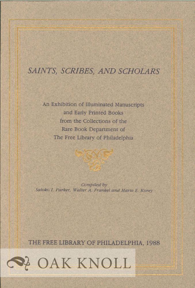 SAINTS, SCRIBES, AND SCHOLARS, AN EXHIBITION OF ILLUMINATED MANUSCRIPT S AND EARLY PRINTED BOOKS. Satoko I. Parker, Walter A. Frankel, Marie E. K.