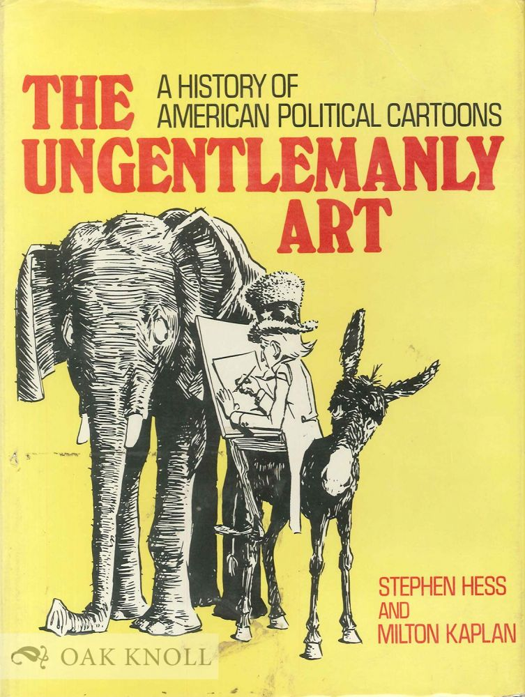 THE UNGENTLEMANLY ART, A HISTORY OF AMERICAN POLITICAL CARTOONS. Stephen Hess, Milton Kaplan.