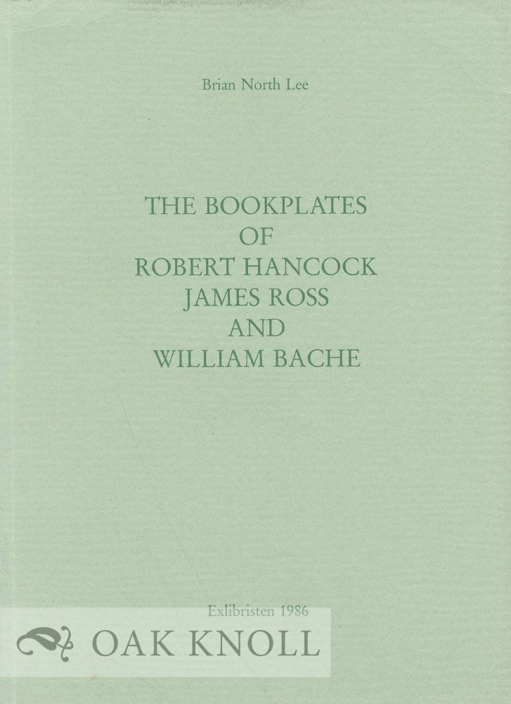 THE BOOKPLATES OF ROBERT HANCOCK, JAMES ROSS AND WILLIAM BACHE. Brian North Lee.