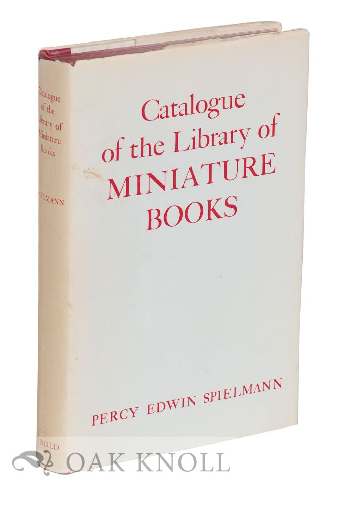 CATALOGUE OF THE LIBRARY OF MINIATURE BOOKS COLLECTED BY PERCY EDWIN SPIELMANN. TOGETHER WITH SOME DESCRIPTIVE SUMMARIES.