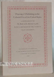 PRINTING & PUBLISHING IN THE COLONIAL ERA OF THE UNITED STATES, A SUPPLEMENT TO THE BOOK IN THE AMERICAS (1988) WITH A CHECKLIST OF THE ITEMS IN THAT CATALOGUE. Norman Fiering, Susan L. Newbury.