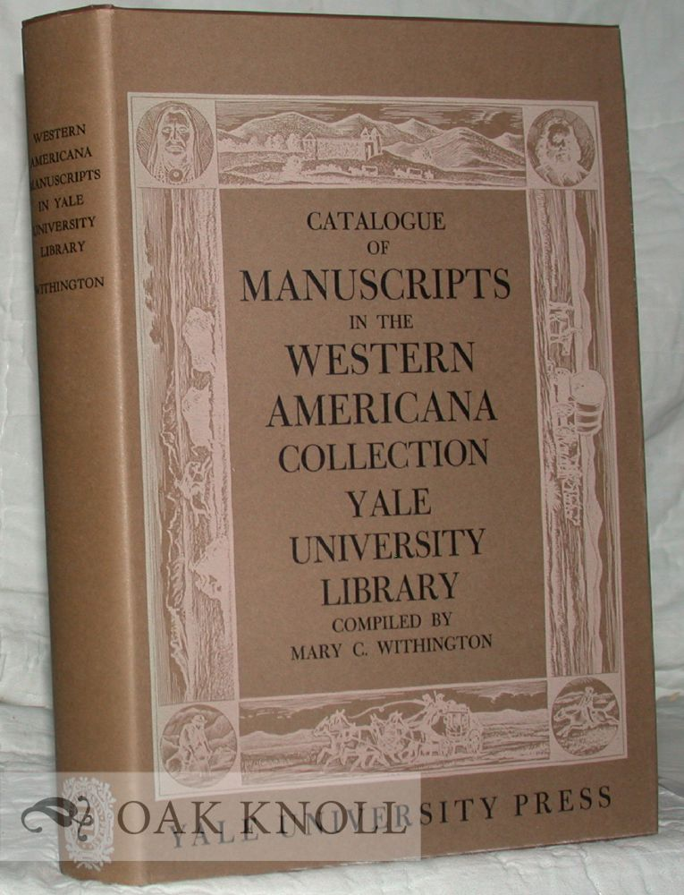 CATALOGUE OF MANUSCRIPTS IN THE COLLECTION OF WESTERN AMERICANA FOUNDED BY WILLIAM ROBERTSON COE, YALE UNIVERSITY LIBRARY. Mary C. Withington.