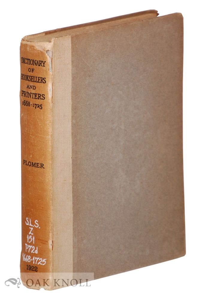 A DICTIONARY OF THE PRINTERS AND BOOKSELLERS WHO WERE AT WORK IN ENGLAND, SCOTLAND AND IRELAND FROM 1668 TO 1725. H. R. Plomer.