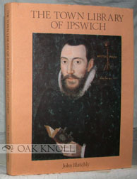 TOWN LIBRARY OF IPSWICH. PROVIDED FOR THE USE OF THE TOWN PREACHERS IN 1599. A HISTORY AND CATALOGUE. John Blatchly.