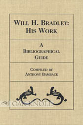WILL H. BRADLEY: HIS WORK, A BIBLIOGRAPHICAL GUIDE. Tony Bambace.