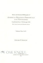 HISTORY AND ANNOTATED BIBLIOGRAPHY OF AMERICAN RELIGIOUS PERIODICALS AND NEWSPAPERS ESTABLISHED FROM 1730 THROUGH 1830, WITH LIBRARY LOCATIONS AND MICROFORM SOURCES. Gaylord P. Albaugh.