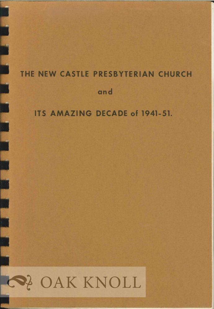 NEW CASTLE PRESBYTERIAN CHURCH AND ITS AMAZING DECADE OF 1941-51. James T. Eliason Jr, Jean E. Bankert.