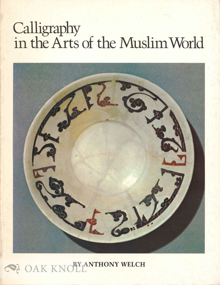 CALLIGRAPHY IN THE ARTS OF THE MUSLIM WORLD. Anthony Welch.