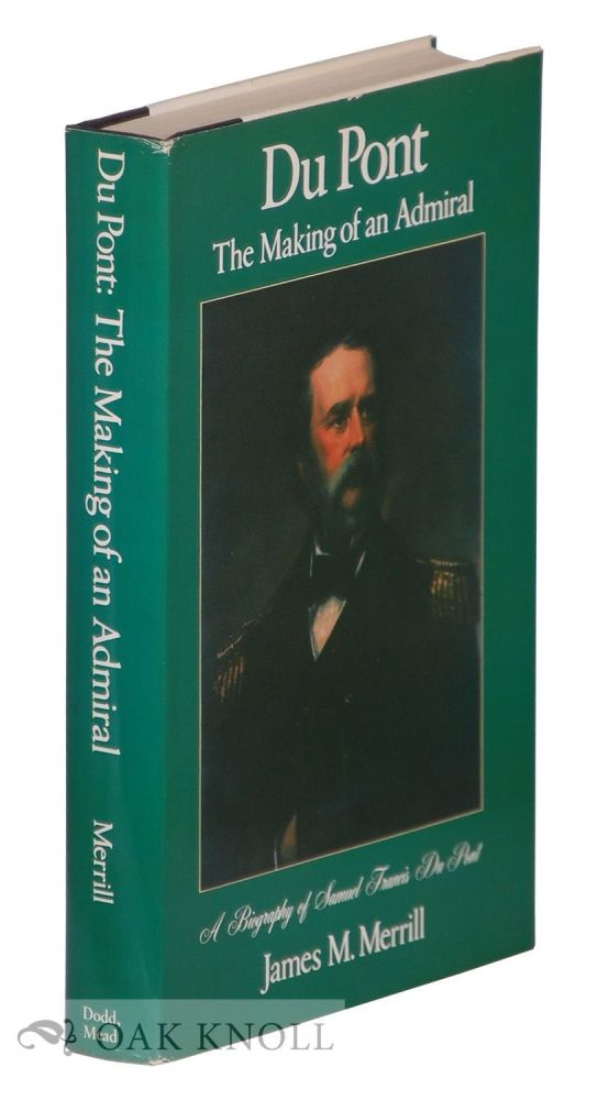 DU PONT, THE MAKING OF AN ADMIRAL, A BIOGRAPHY OF SAMUEL FRANCIS DU PONT. James M. Merrill.