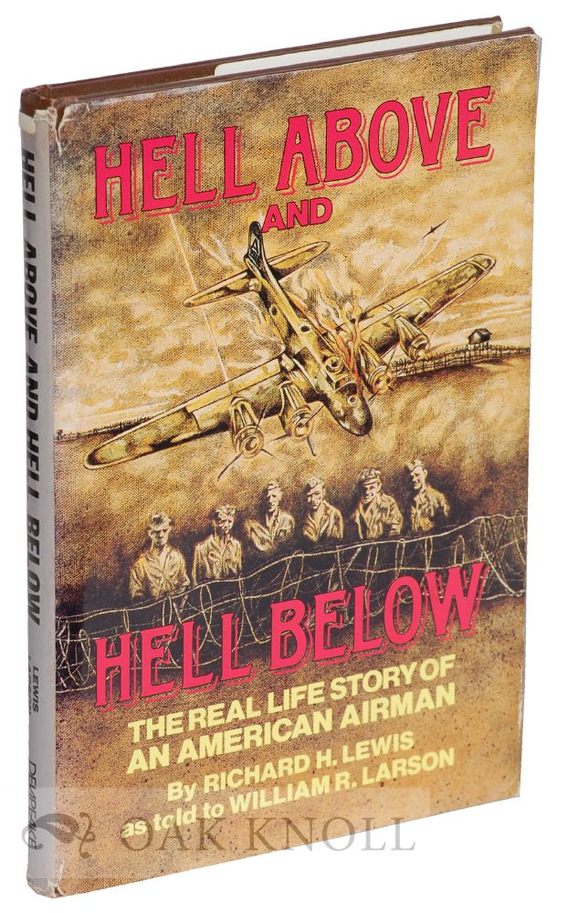 HELL ABOVE AND HELL BELOW, THE REAL LIFE STORY OF AN AMERICAN AIRMAN. Richard H. Lewis.