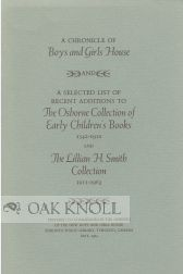 A CHRONICLE OF BOYS AND GIRLS HOUSE AND A SELECTED LIST OF RECENT ADDITIONS TO THE OSBORNE COLLECTION OF EARLY CHILDREN'S BOOKS 1542-1910 AND THE LILLIAN H. SMITH COLLECTION 1911-1963.