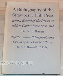 A BIBLIOGRAPHY OF THE STRAWBERRY HILL PRESS; WITH A RECORD OF THE PRICES AT WHICH COPIES HAVE BEEN SOLD INCLUDING A NEW SUPPLEMENT. TOGETHER WITH A BIBLIOGRAPHY AND CENSUS OF THE DETACHED PIECES BY A.T. HAZEN AND J.P. KIRBY. Allen T. Hazen.