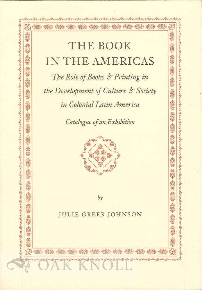 THE BOOK IN THE AMERICAS, THE ROLE OF BOOKS AND PRINTING IN THE DEVELOPMENT OF CULTURE AND SOCIETY IN COLONIAL LATIN AMERICA. With a foreword by Norman Fiering. Julie Greer Johnson.