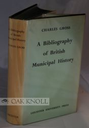 BIBLIOGRAPHY OF BRITISH MUNICIPAL HISTORY INCLUDING GILDS AND PARLIAMENTARY REPRESENTATION. Charles Gross.
