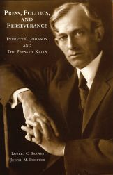 PRESS, POLITICS & PERSEVERANCE, EVERETT C. JOHNSON AND THE PRESS OF KELLS. Robert C. Barnes, Judith M. Pfeiffer.