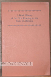 A BRIEF HISTORY OF THE FIRST PRINTING IN THE STATE OF ALABAMA. Douglas C. McMurtrie.