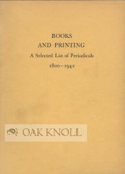 BOOKS AND PRINTING, A SELECTED LIST OF PERIODICALS 1800-1942. Carolyn F. Ulrich, Karl Kup.