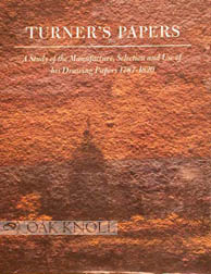 TURNER'S PAPERS, A STUDY OF THE MANUFACTURE, SELECTION AND USE OF HIS DRAWING PAPERS 1787-1820. Peter Bower.