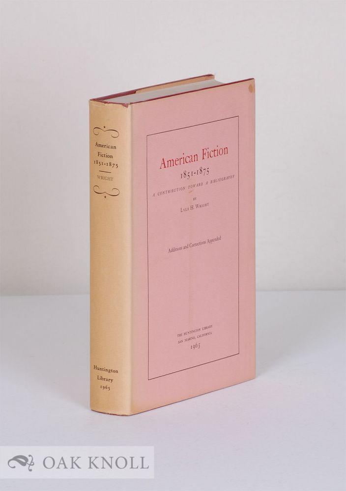 AMERICAN FICTION, 1851-1875, A CONTRIBUTION TOWARD A BIBLIOGRAPHY. Lyle H. Wright.