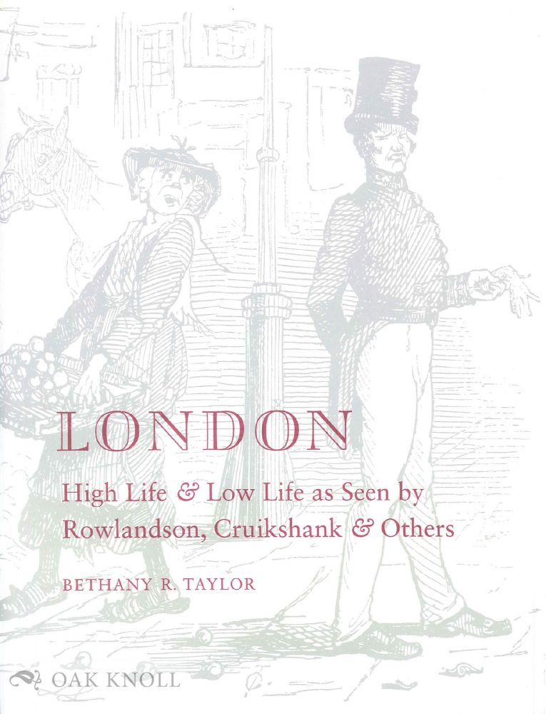 LONDON, HIGH LIFE & LOW LIFE AS SEEN BY ROWLANDSON, CRUIKSHANK & OTHERS. Bethany R. Taylor.