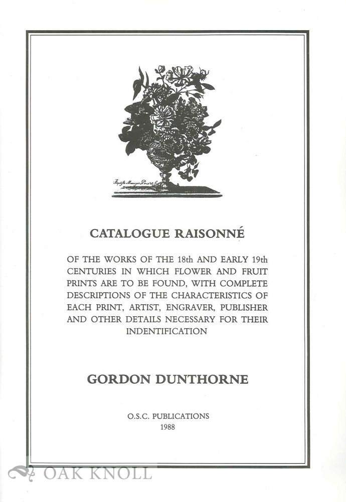 CATALOGUE RAISONNE OF THE WORKS OF THE 18TH AND EARLY 19TH CENTURIES IN WHICH FLOWER AND FRUIT PRINTS ARE TO BE FOUND. Gordon Dunthorne.