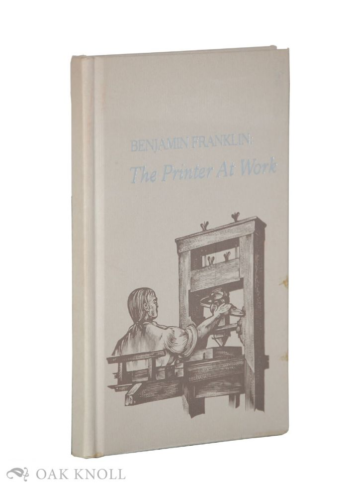 BENJAMIN FRANKLIN: THE PRINTER AT WORK. Lawrence C. Wroth.
