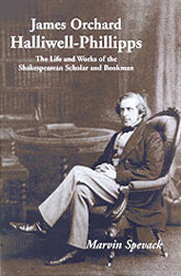JAMES ORCHARD HALLIWELL-PHILLIPPS: THE LIFE AND WORKS. Marvin Spevack.