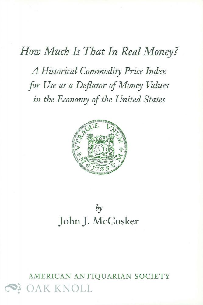 HOW MUCH IS THAT IN REAL MONEY? A HISTORICAL PRICE INDEX FOR USE AS A DEFLATOR OF MONEY VALUES IN THE ECONOMY OF THE UNITED STATES. John J. McCusker.