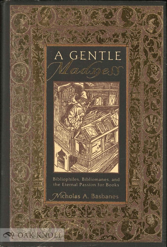 A GENTLE MADNESS: BIBLIOPHILES, BIBLIOMANES, AND THE ETERNAL PASSION FOR BOOKS. Nicholas A. Basbanes.