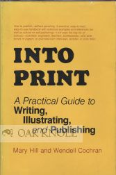 INTO PRINT, A PRACTICAL GUIDE TO WRITING, ILLUSTRATING, AND PUBLISHING. Mary Hill, Wendell Cochran.