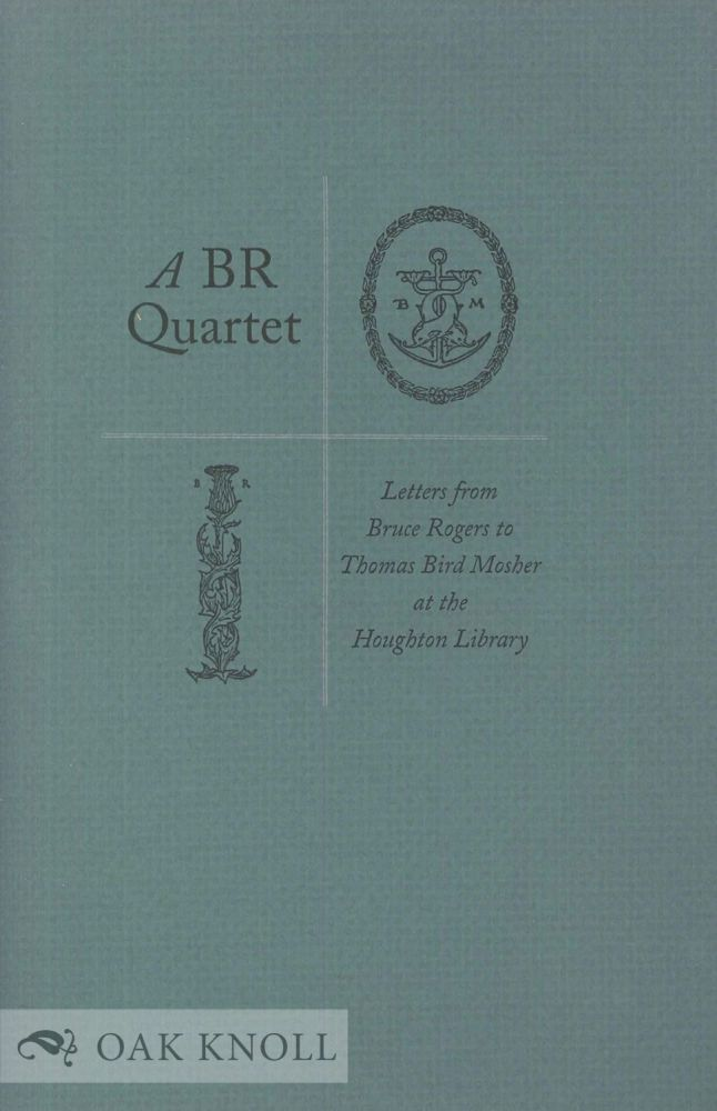 A BR QUARTET, LETTERS FROM BRUCE ROGERS TO THOMAS BIRD MOSHER AT THE HOUGHTON LIBRARY. Bruce Rogers.
