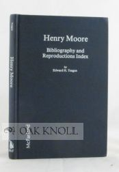 HENRY MOORE, BIBLIOGRAPHY AND REPRODUCTIONS INDEX. Edward H. Teague.
