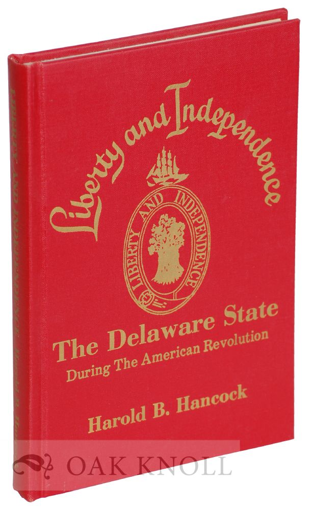 LIBERTY AND INDEPENDENCE, THE DELAWARE STATE DURING THE AMERICAN REVOLUTION. Harold B. Hancock.