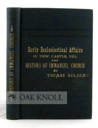 SKETCH OF EARLY ECCLESIASTICAL AFFAIRS IN NEW CASTLE, DELAWARE, AND HI STORY OF IMMANUEL CHURCH. Written at the Request of the Church Club of Delaware. Thomas Holcomb.