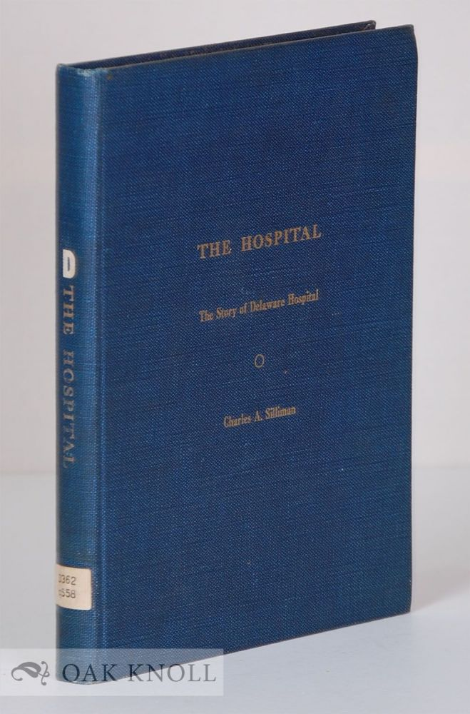 THE HOSPITAL, THE STORY OF DELAWARE HOSPITAL. Charles A. Silliman.
