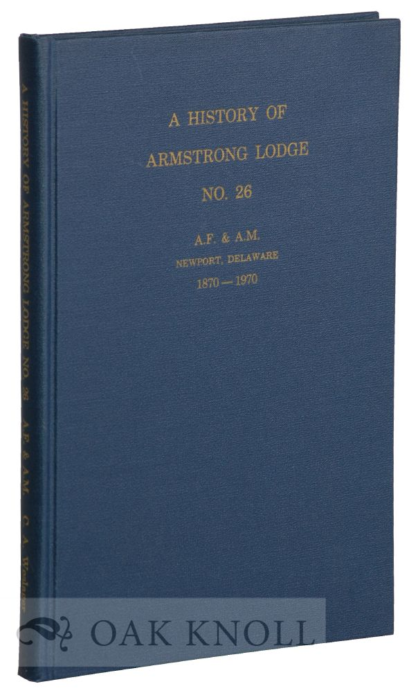 A HISTORY OF ARMSTRONG LODGE, NO.26, A.F. & A.M., NEWPORT, DELAWARE, 1870- 1970. C. A. Weslager.