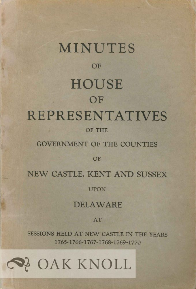 VOTES AND PROCEEDINGS OF THE HOUSE OF REPRESENTATIVES OF THE GOVERNMENT OF THE COUNTIES OF NEW CASTLE, KENT AND SUSSEX, UPON DELAWARE, AT A SESSION OF ASSEMBLY HELD AT NEW CASTLE THE TWENTY-FIRST DAY OF OCTOBER (THE TWENTIETH BEING SUNDAY) 1765. Published by George Read and Thomas M'Kean, Esquires, by Order of the Assembly.