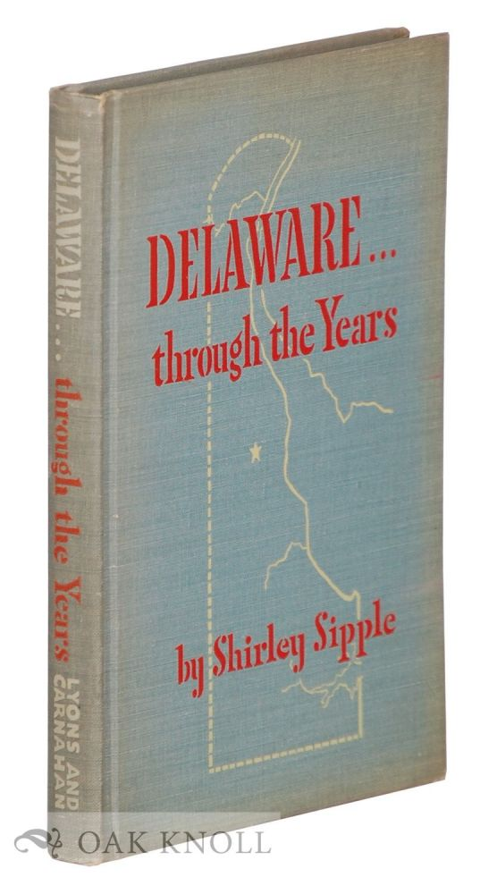 DELAWARE .... THROUGH THE YEARS, STORIES ABOUT DELAWARE AND THE PART IT PLAYED IN THE GROWTH OF OUR NATION. Shirley Sipple.