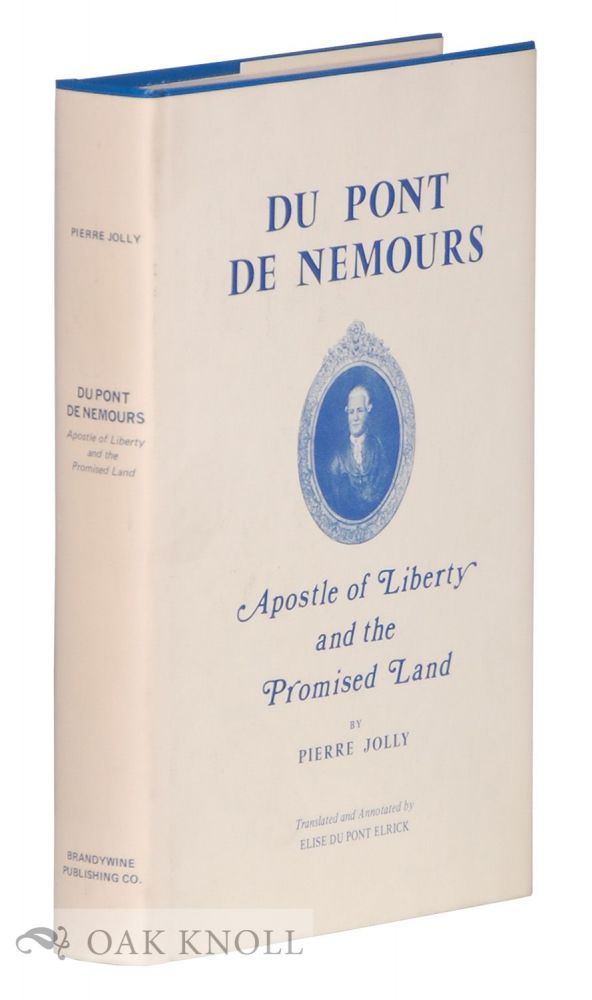 DU PONT DE NEMOURS, APOSTLE OF LIBERTY AND THE PROMISED LAND. Pierre Jolly.