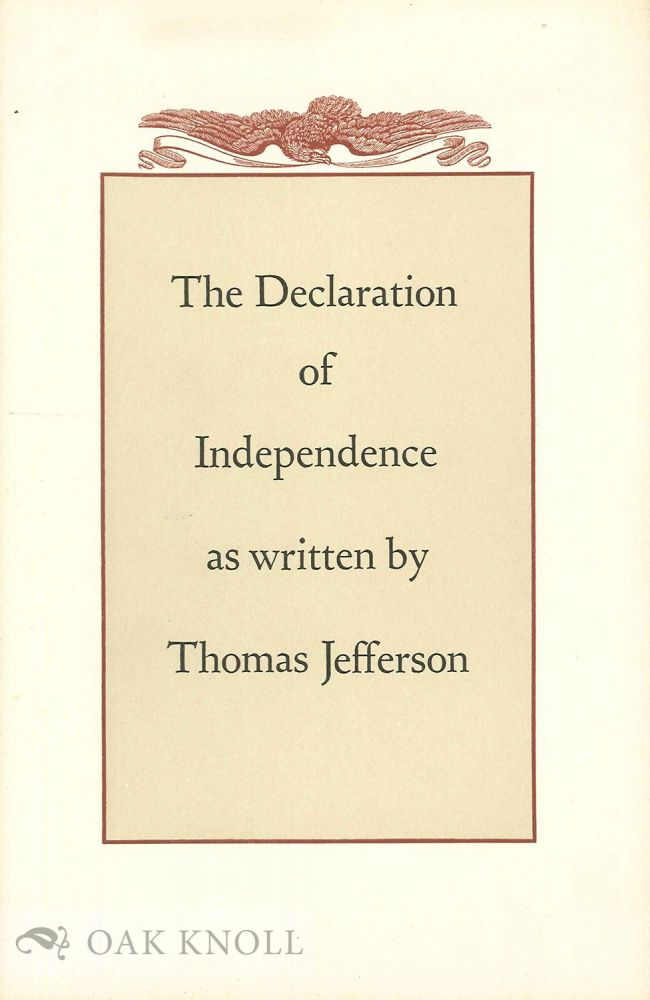 THE DECLARATION OF INDEPENDENCE AS WRITTEN BY THOMAS JEFFERSON AND CHANGED BY THE CONGRESS BEFORE ITS UNANIMOUS ADOPTION ON JULY THE FOURTH, 1776. Earl Schenck Miers.