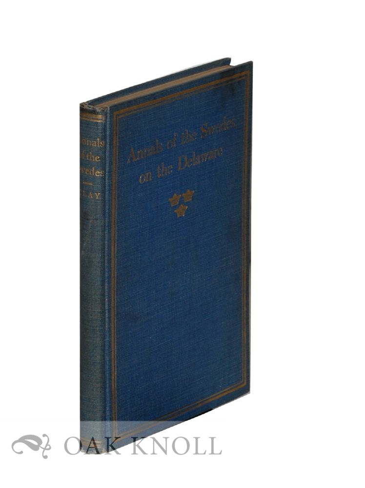 ANNALS OF THE SWEDES ON THE DELAWARE. Third Edition, with an Introduction by Henry S. Henschen. Jehu Curtis Clay.