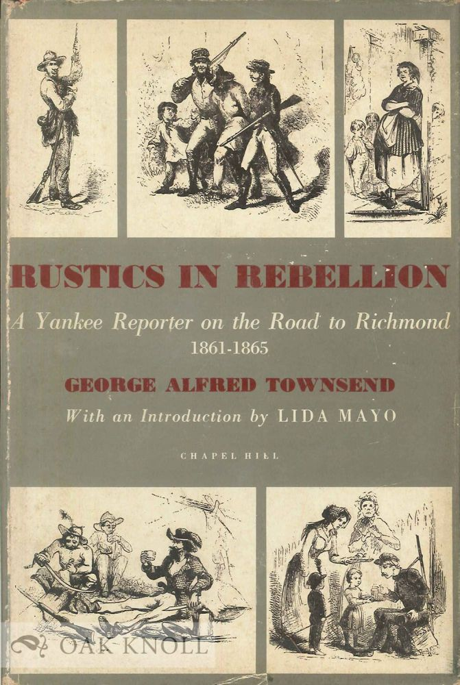 RUSTICS IN REBELLION, A YANKEE REPORTER ON THE ROAD TO RICHMOND, 1861 -65. George Alfred Townsend.