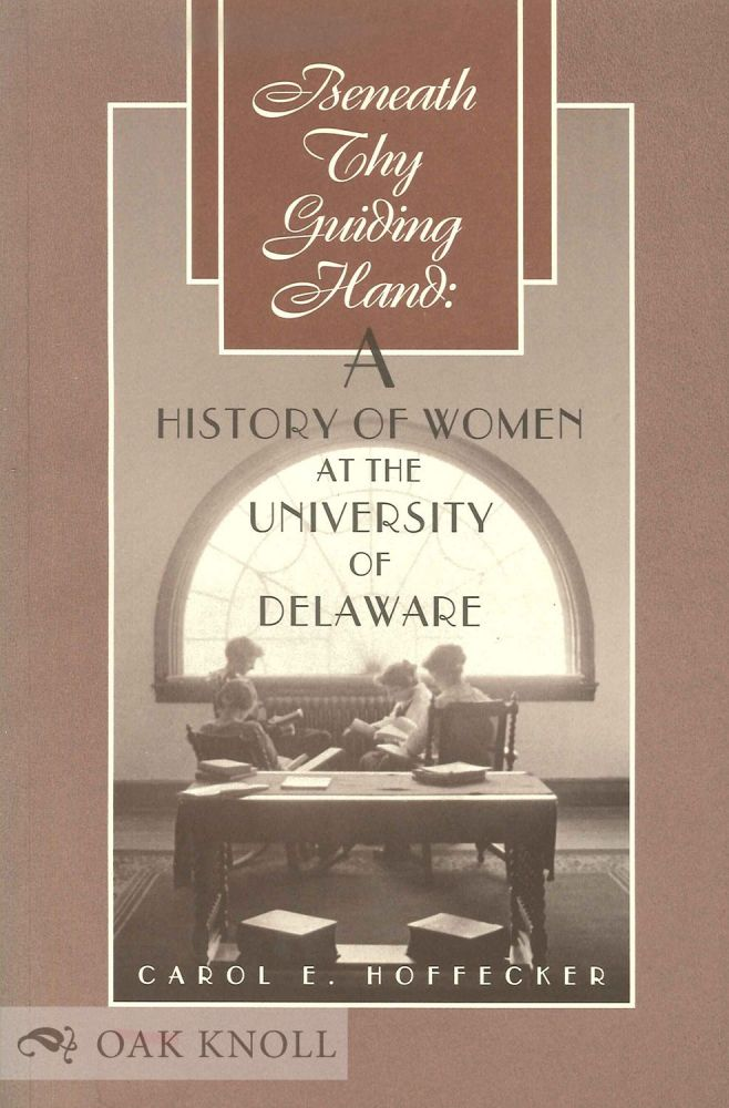 BENEATH THY GUIDING HAND: A HISTORY OF WOMEN AT THE UNIVERSITY OF DELA WARE. Carol E. Hoffecker.