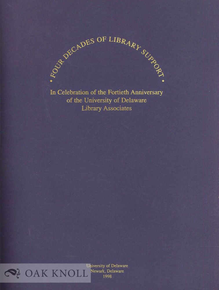 FOUR DECADES OF LIBRARY SUPPORT, IN CELEBRATION OF THE FORTIETH ANNIVERSARY OF THE UNIVERSITY OF DELAWARE LIBRARY ASSOCIATES. CATALOG OF AN EXHIBITION, SEPTEMBER 9, 1998 - DECEMBER 16, 1998.