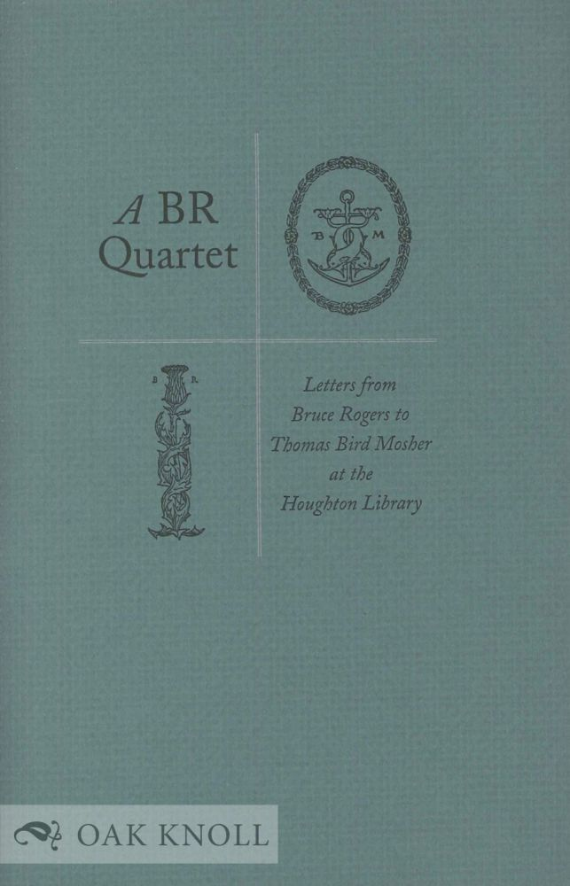 A BR QUARTET, LETTERS FROM BRUCE ROGERS TO THOMAS BIRD MOSHER AT THE HOUGHTON LIBRARY.