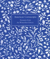 AMERICAN CORNUCOPIA: TREASURES FROM THE WINTERTHUR LIBRARY. Katharine Martinez.